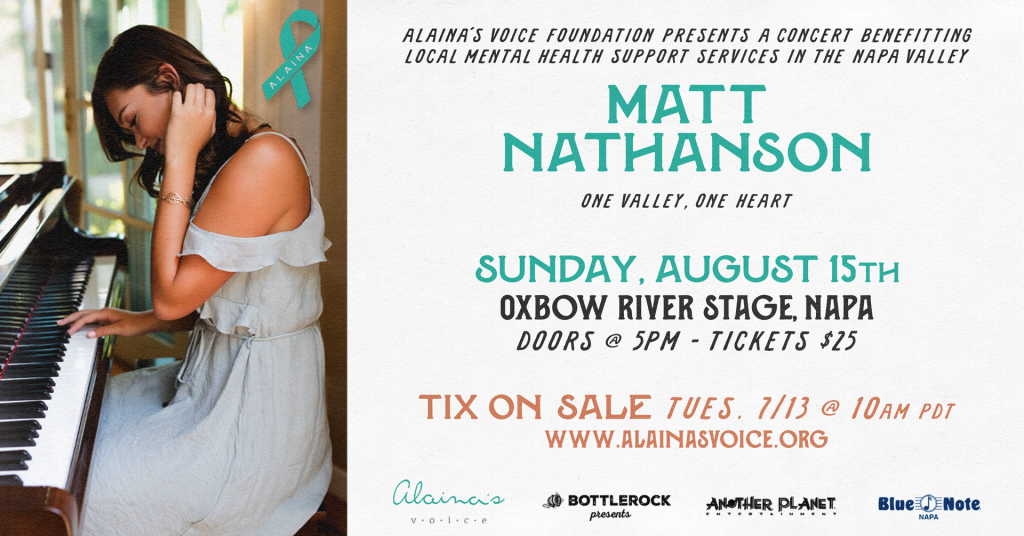 Alaina's Voice Foundation Presents a Concert Benefiting Local Mental Health Support Services In The Napa Valley  Sunday, August 15th OXBOW RIVER STAGE, NAPADOORS @ 5PM - TICKETS $25 TIX ON SALE TUESDAY 7/13 @ 10AM PDT